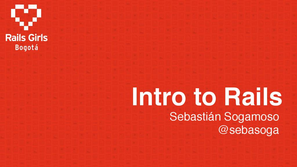 Intro to Rails Sebastián Sogamoso @sebasoga