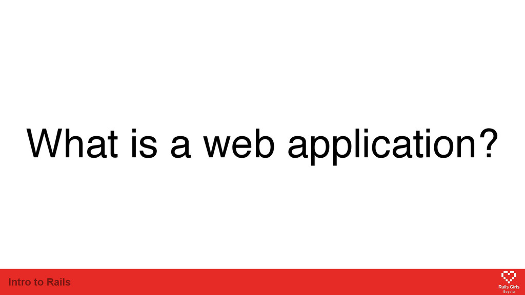 Intro to Rails What is a web application?