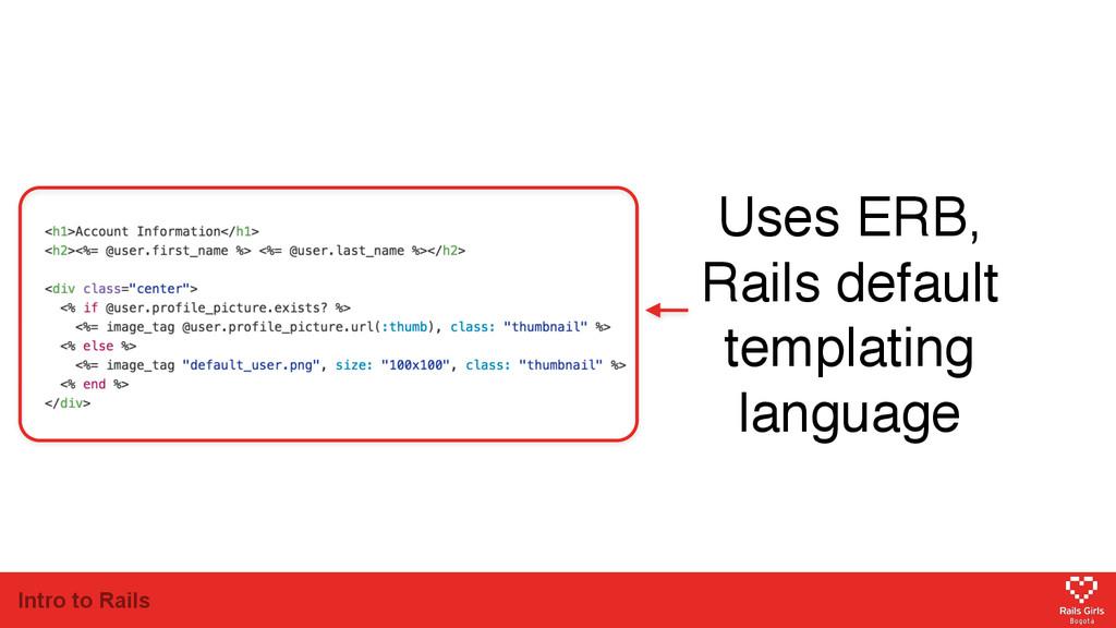 Intro to Rails Uses ERB, Rails default templati...