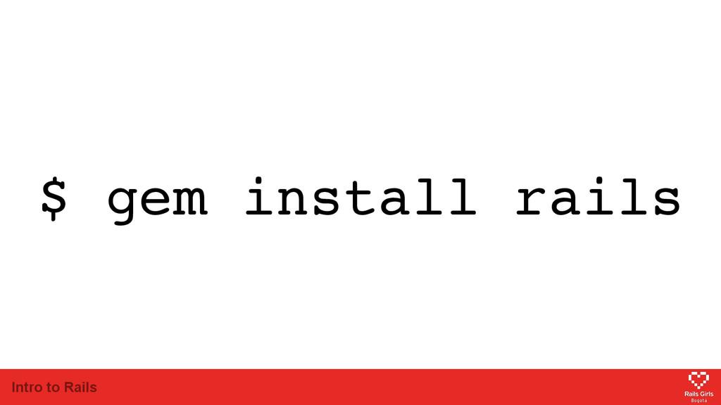 Intro to Rails $ gem install rails