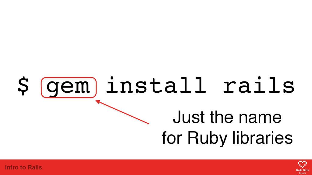 Intro to Rails $ gem install rails Just the nam...
