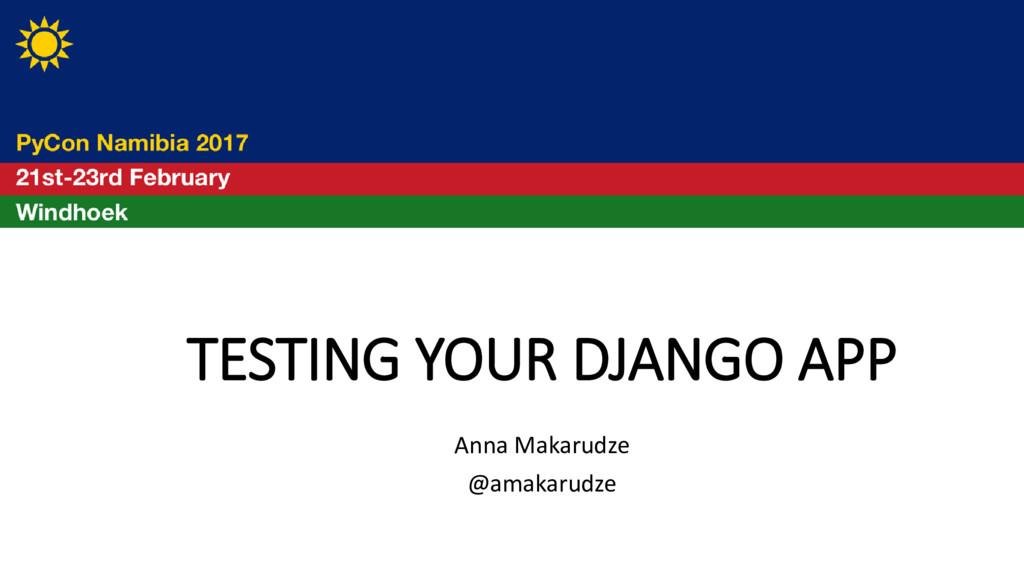 TESTING YOUR DJANGO APP Anna Makarudze @amakaru...