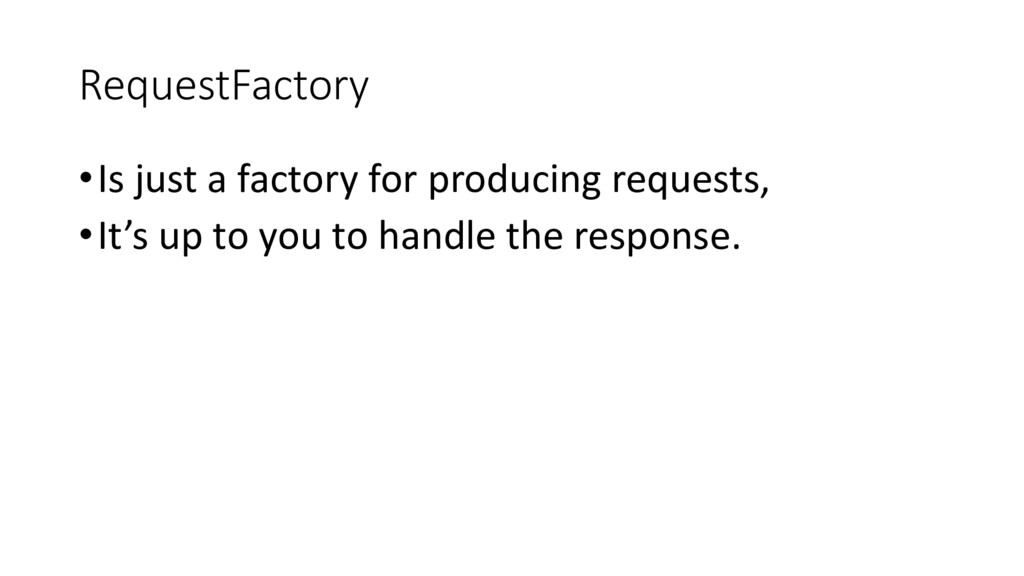 RequestFactory •Is just a factory for producing...