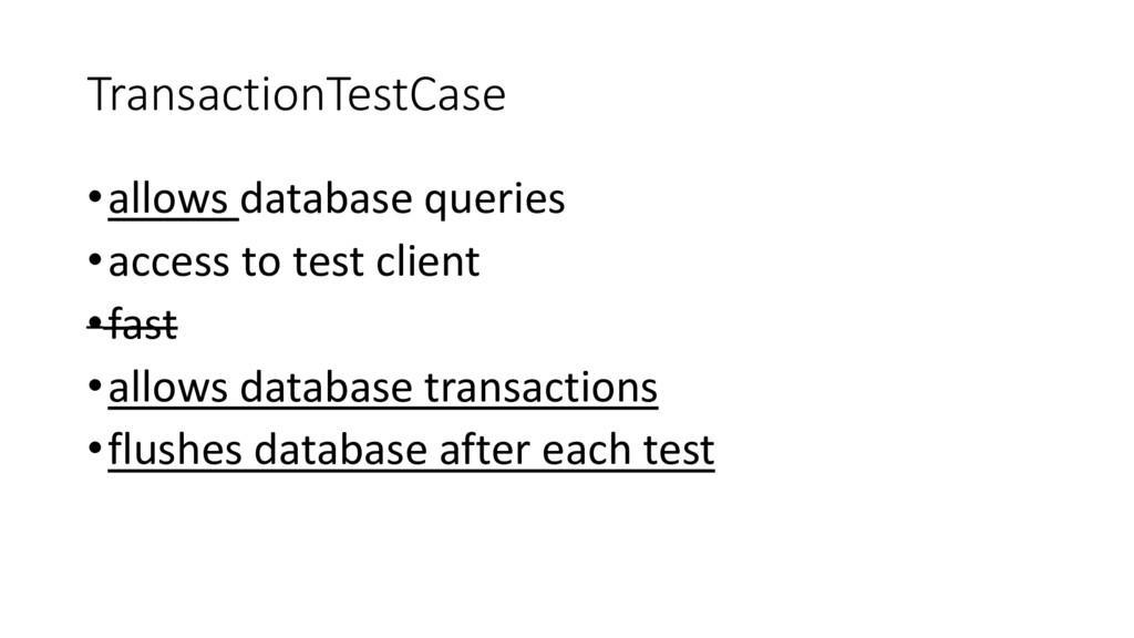TransactionTestCase •allows database queries •a...