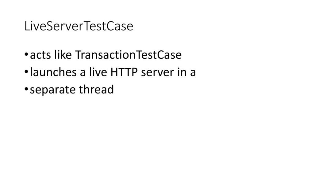 LiveServerTestCase •acts like TransactionTestCa...
