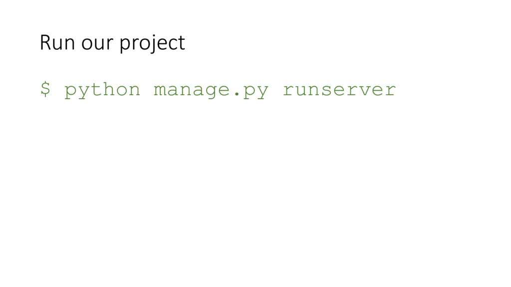 Run our project $ python manage.py runserver