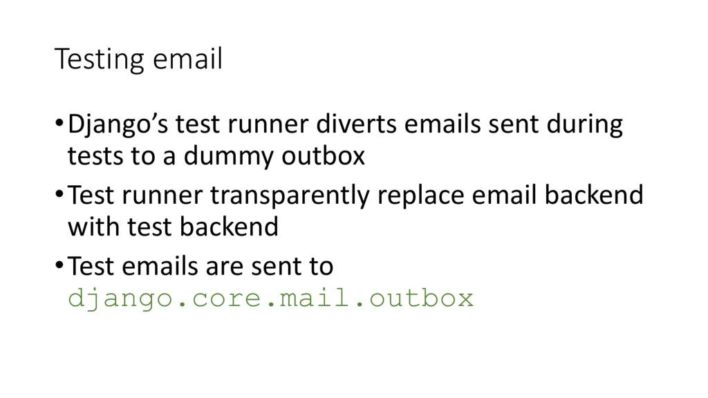 Testing email •Django's test runner diverts ema...