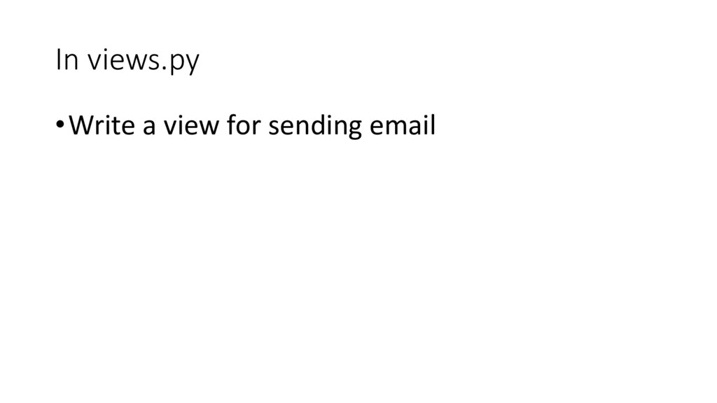 In views.py •Write a view for sending email