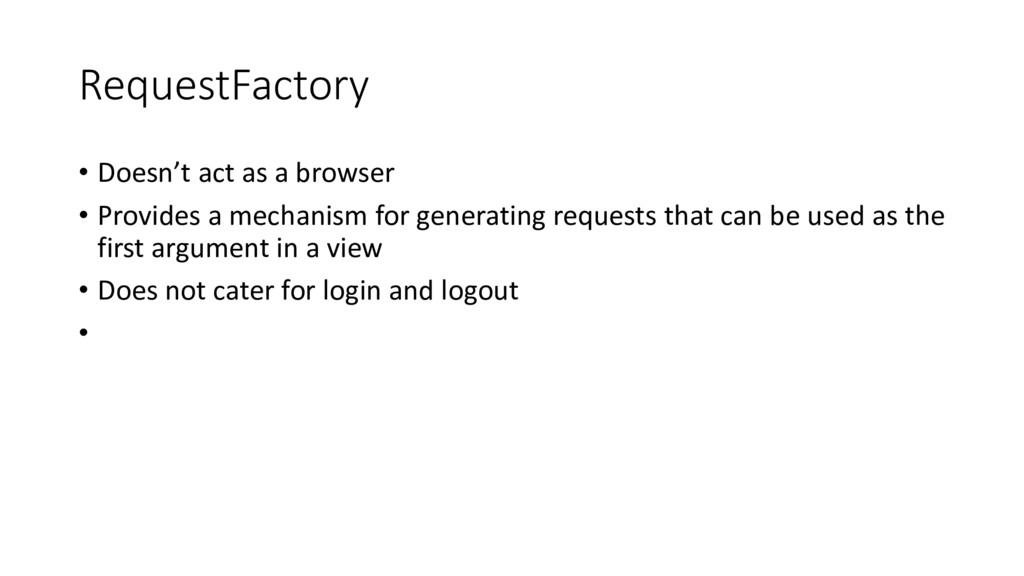 RequestFactory • Doesn't act as a browser • Pro...