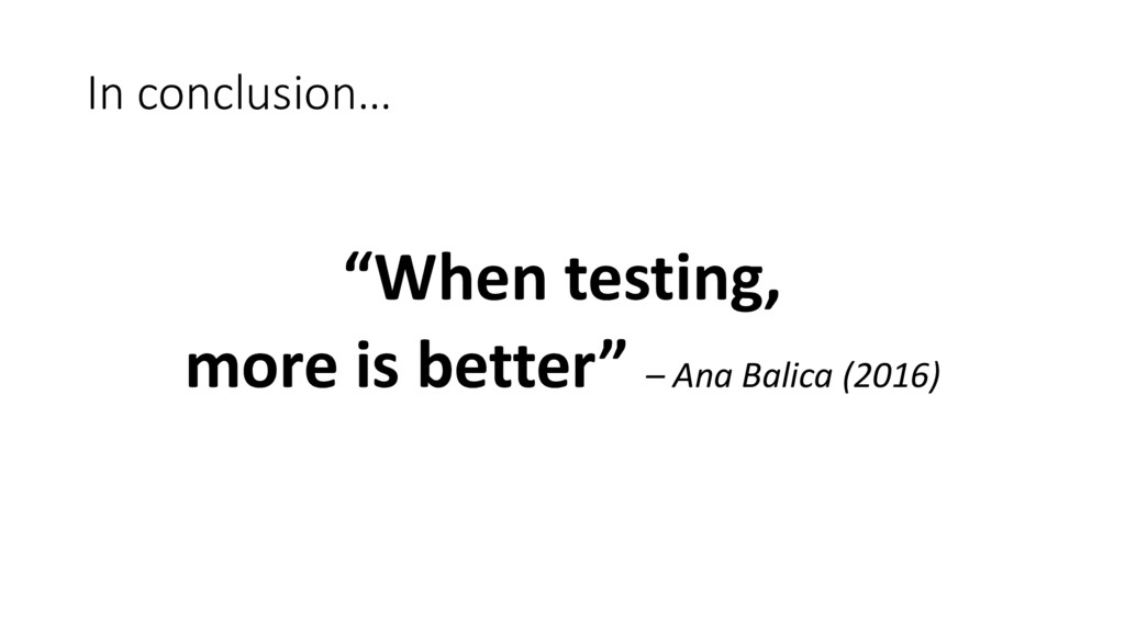 "In conclusion… ""When testing, more is better"" –..."