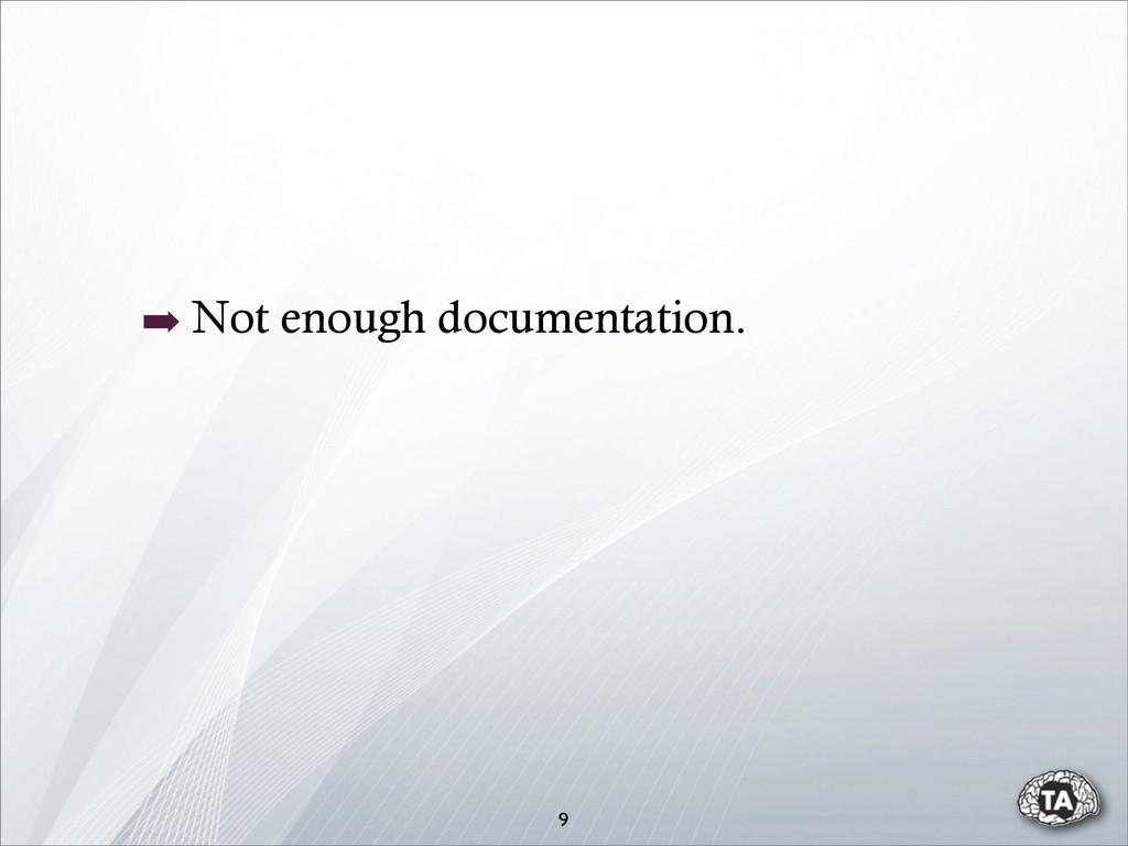➡ Not enough documentation. 9