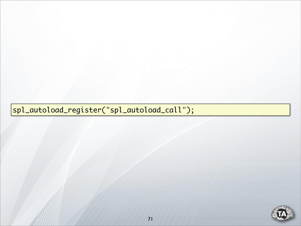 """71 spl_autoload_register(""""spl_autoload_call"""");"""