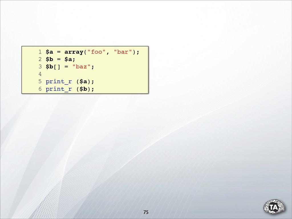 """75 1 $a = array(""""foo"""", """"bar""""); 2 $b = $a; 3 $b[..."""