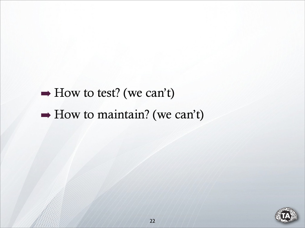 ➡ How to test? (we can't) ➡ How to maintain? (w...