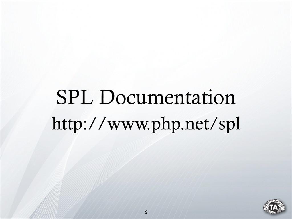 6 SPL Documentation http://www.php.net/spl