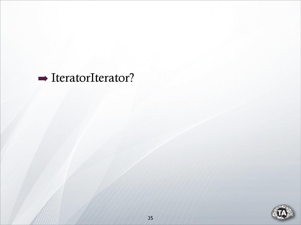 ➡ IteratorIterator? 35