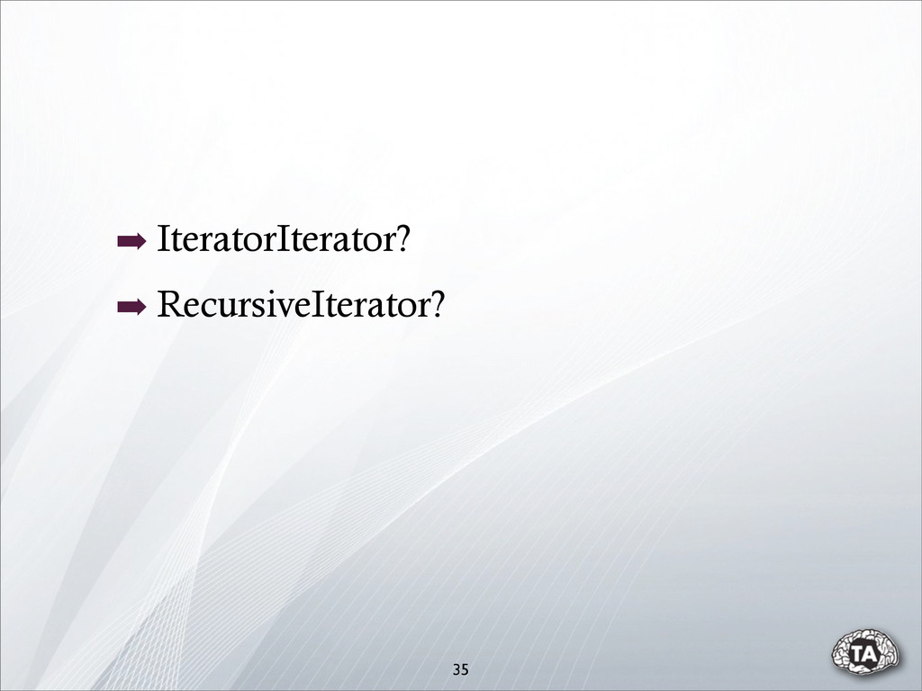 ➡ IteratorIterator? ➡ RecursiveIterator? 35