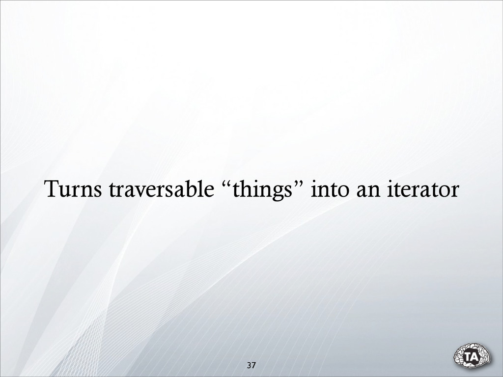 """37 Turns traversable """"things"""" into an iterator"""