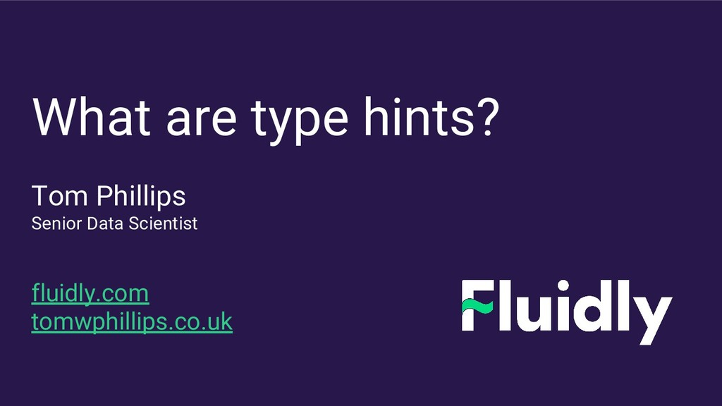 What are type hints? Tom Phillips Senior Data S...