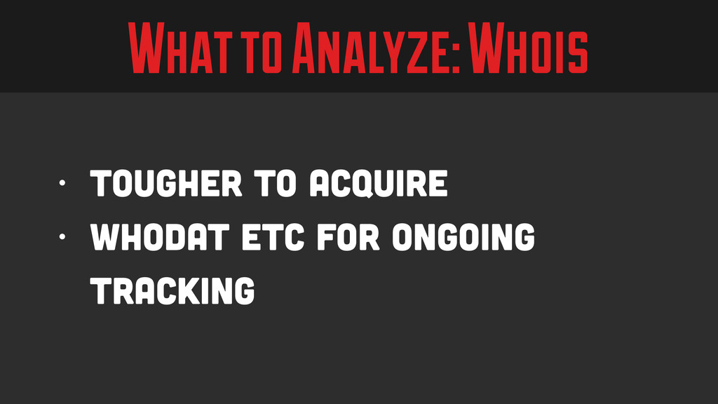 What to Analyze: Whois • Tougher to Acquire • W...