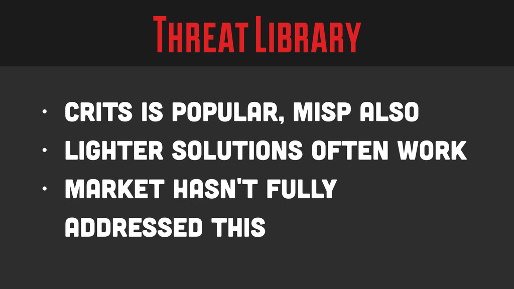 Threat Library • CRITs is popular, MISP also • ...