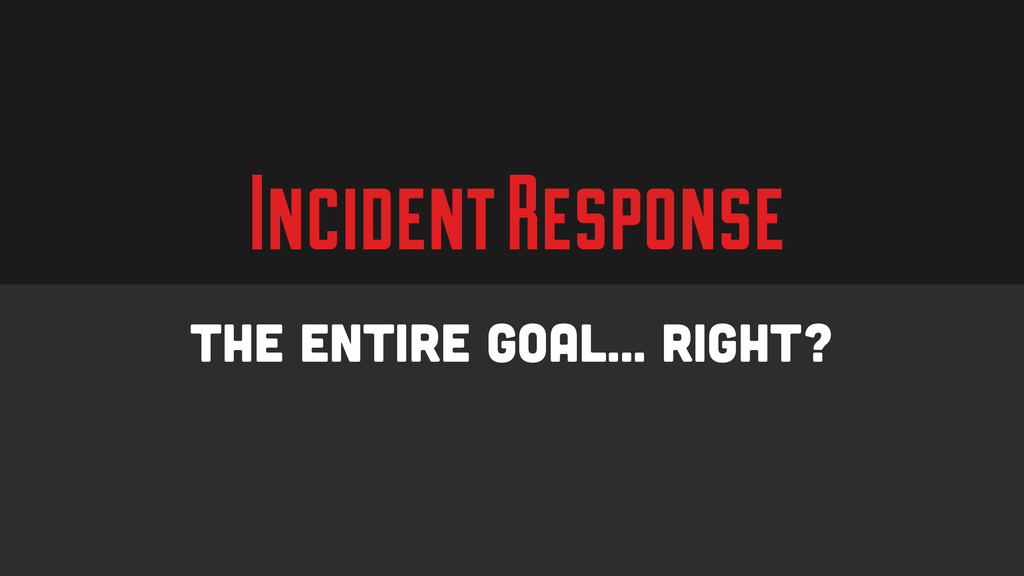 Incident Response The Entire Goal… Right?