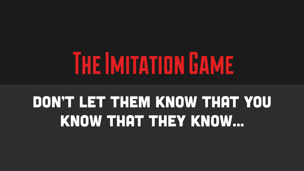 The Imitation Game Don't let them know that you...