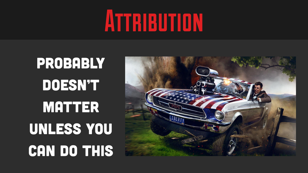 Attribution Probably doesn't matter unless you ...