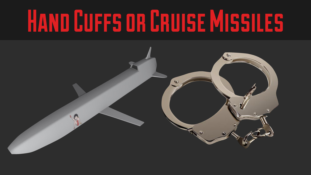 Hand Cuffs or Cruise Missiles