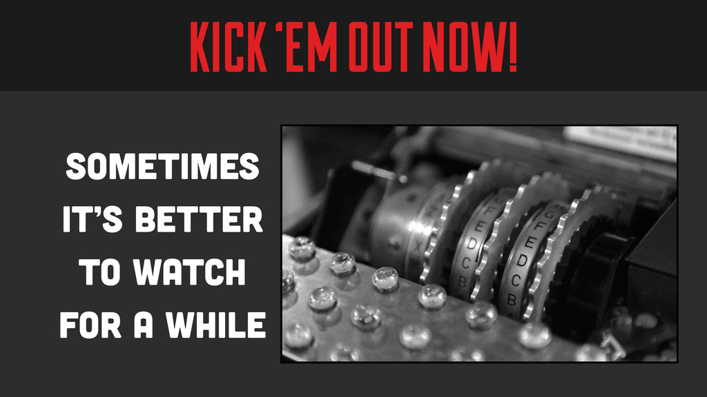 KICK 'EM OUT NOW! Sometimes it's better to watc...