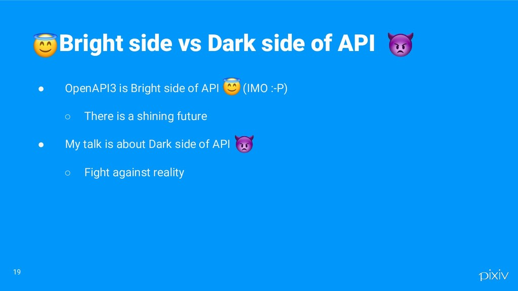 ● OpenAPI3 is Bright side of API    (IMO :-P) ○...