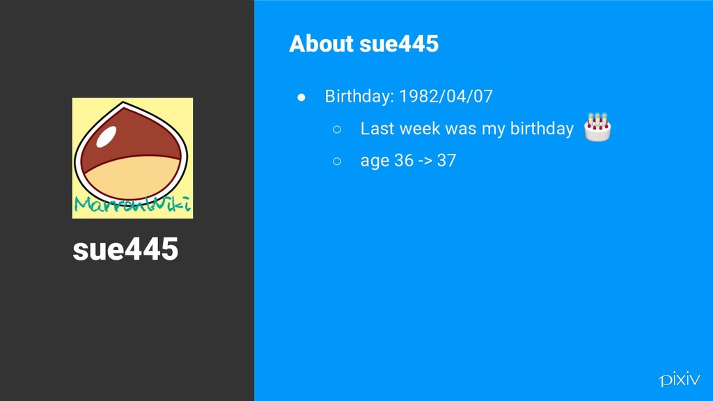 5 About sue445 ● Birthday: 1982/04/07 ○ Last we...