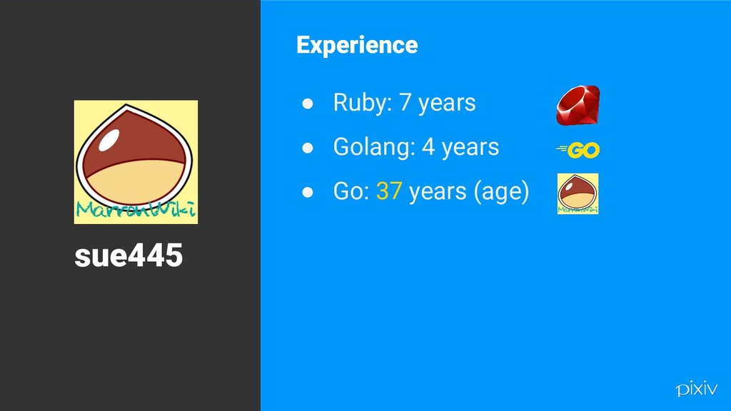 6 Experience ● Ruby: 7 years ● Golang: 4 years ...