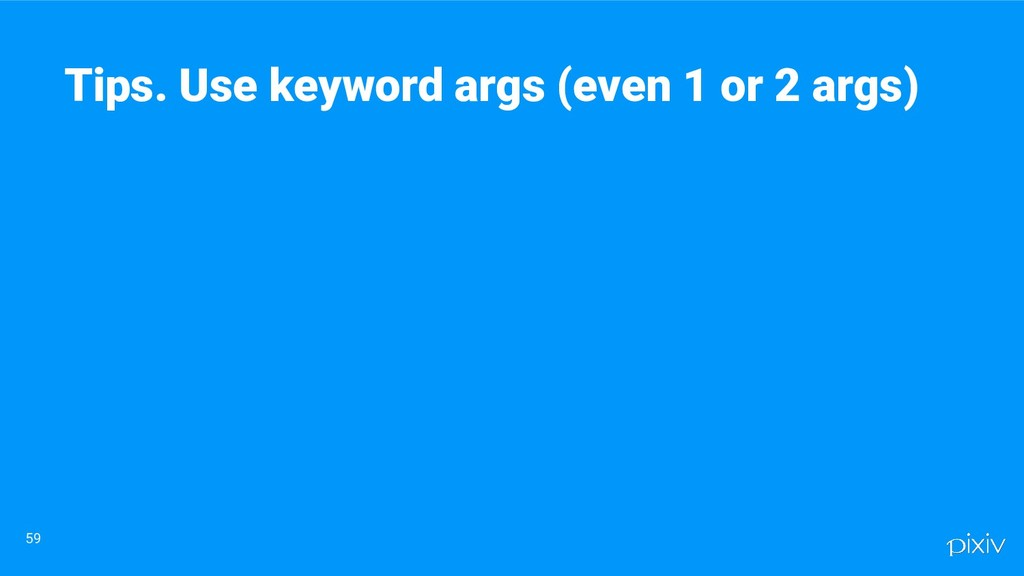 59 Tips. Use keyword args (even 1 or 2 args)