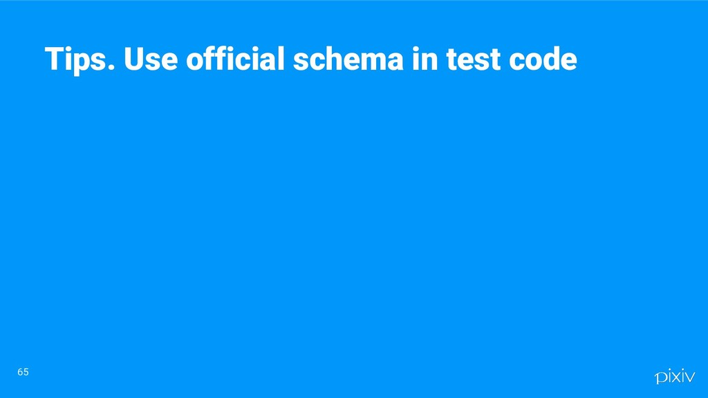 65 Tips. Use official schema in test code