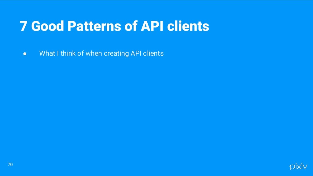 ● What I think of when creating API clients 70 ...
