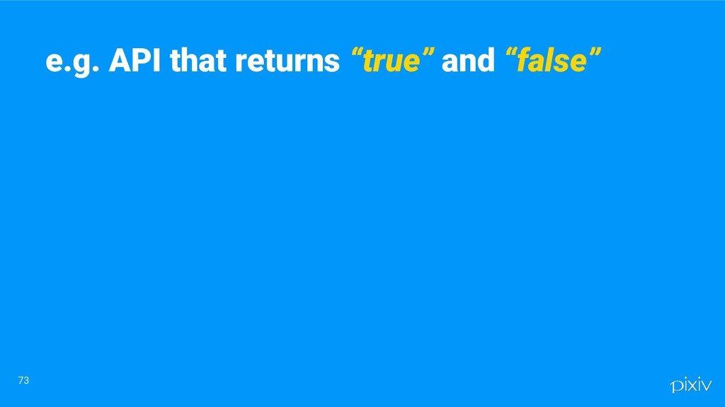"""73 e.g. API that returns """"true"""" and """"false"""""""