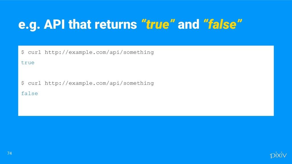 """74 e.g. API that returns """"true"""" and """"false"""" $ c..."""