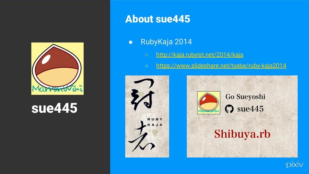 9 About sue445 ● RubyKaja 2014 ○ http://kaja.ru...