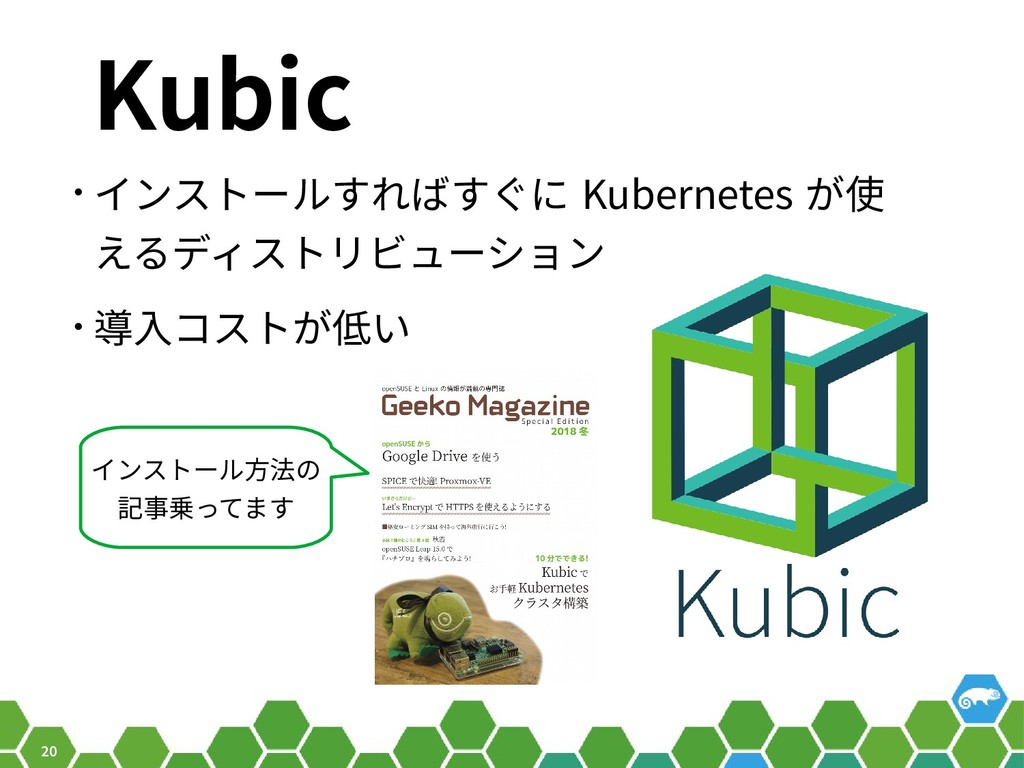 20 Kubic • インストールすればすぐに Kubernetes が使 えるディストリビュ...