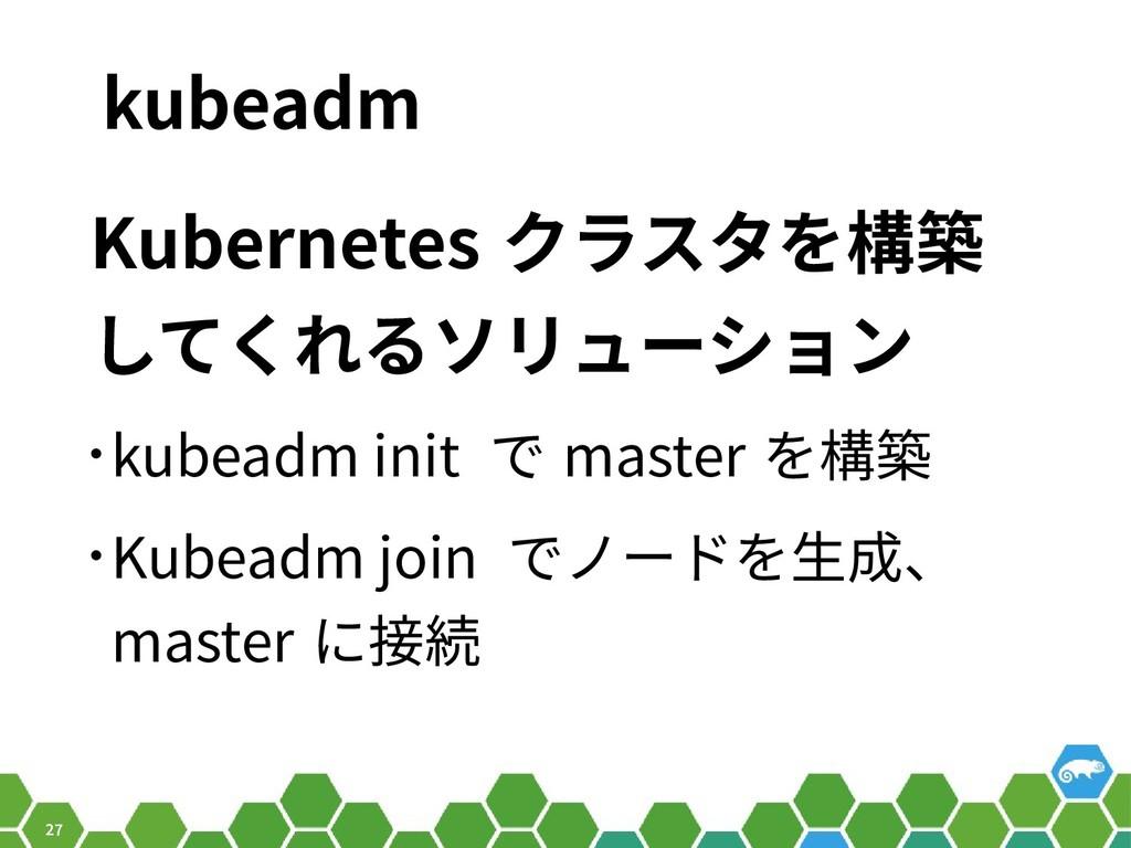 27 kubeadm Kubernetes クラスタを構築 してくれるソリューション • ku...