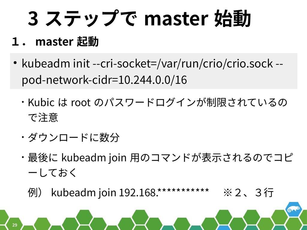 29 3 ステップで master 始動 1. master 起動 ● kubeadm ini...