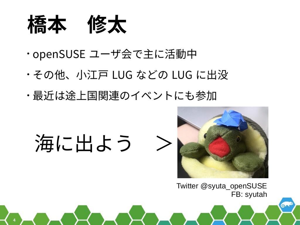 4 橋本 修太 • openSUSE ユーザ会で主に活動中 • その他、小江戸 LUG などの...