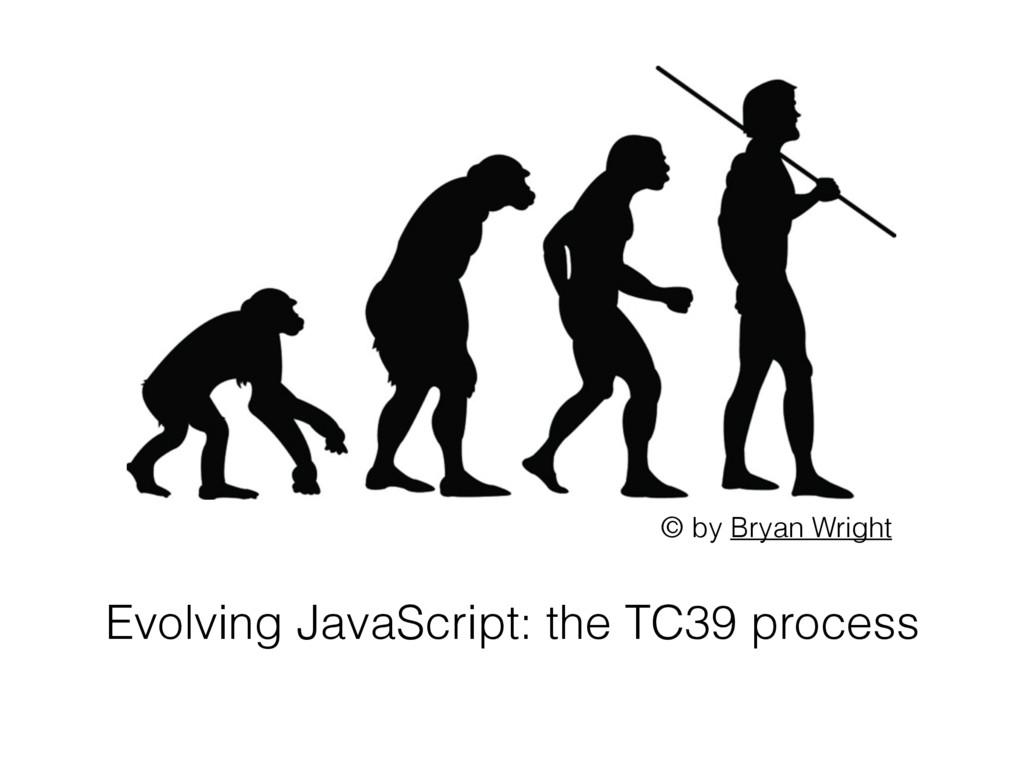 Evolving JavaScript: the TC39 process © by Brya...