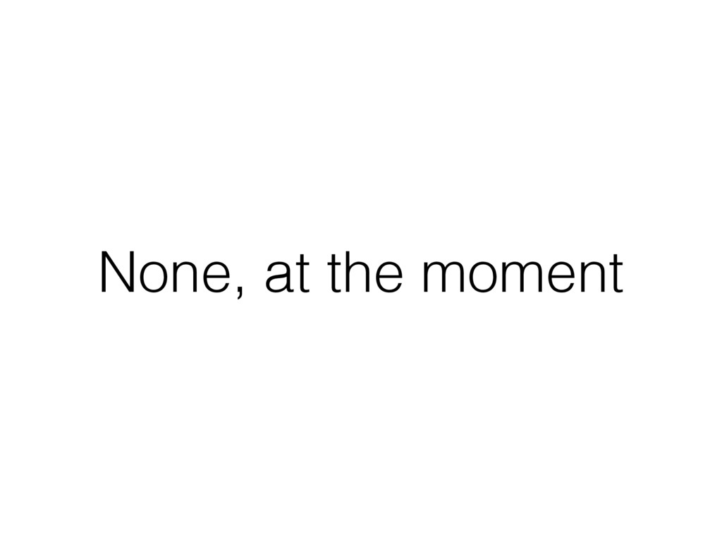 None, at the moment