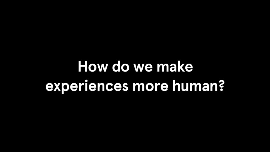 How do we make experiences more human?