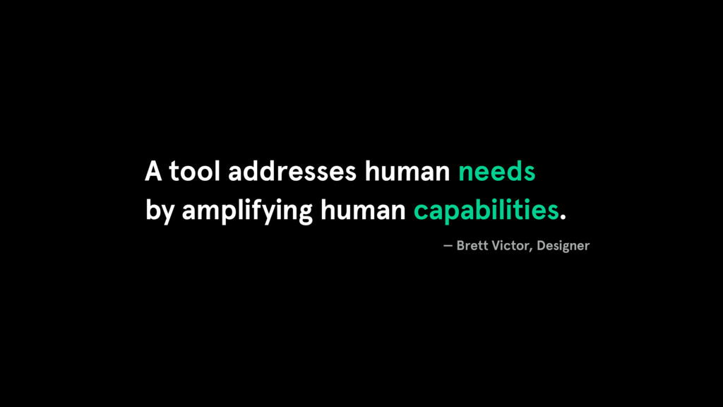 A tool addresses human needs by amplifying huma...