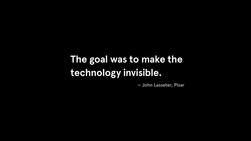 The goal was to make the technology invisible. ...