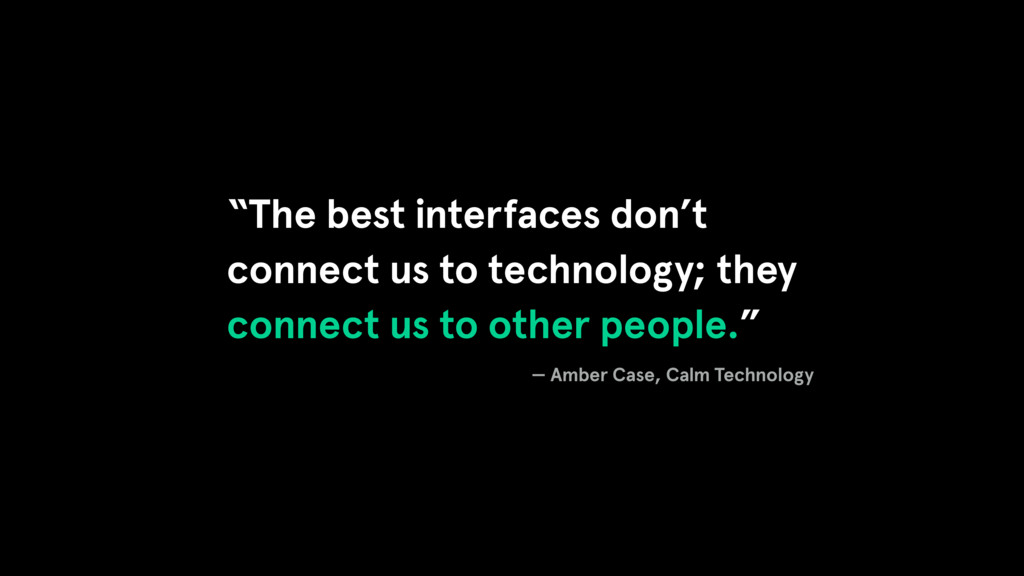 """The best interfaces don't connect us to techno..."