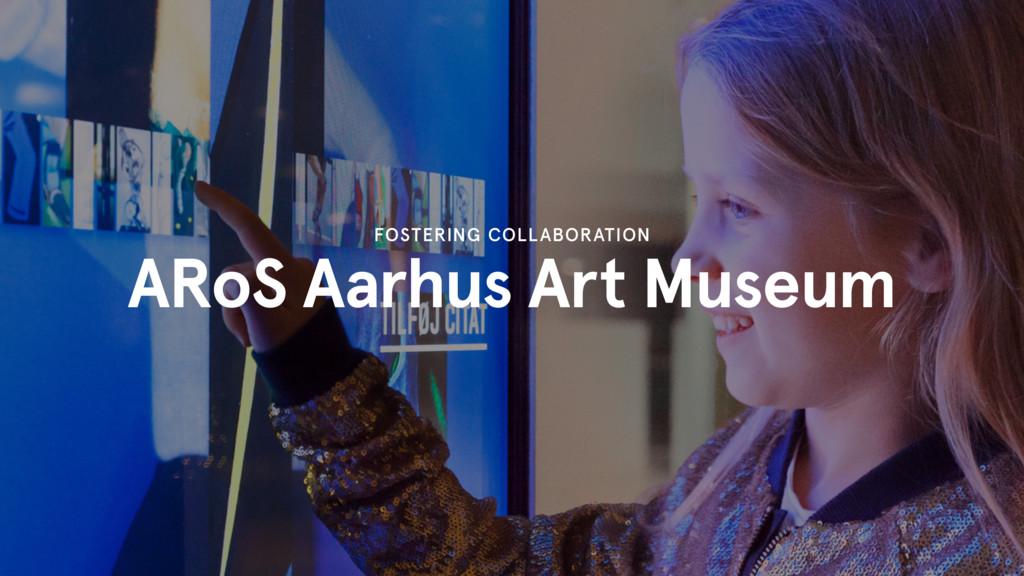 ARoS Aarhus Art Museum FOSTERING COLLABORATION